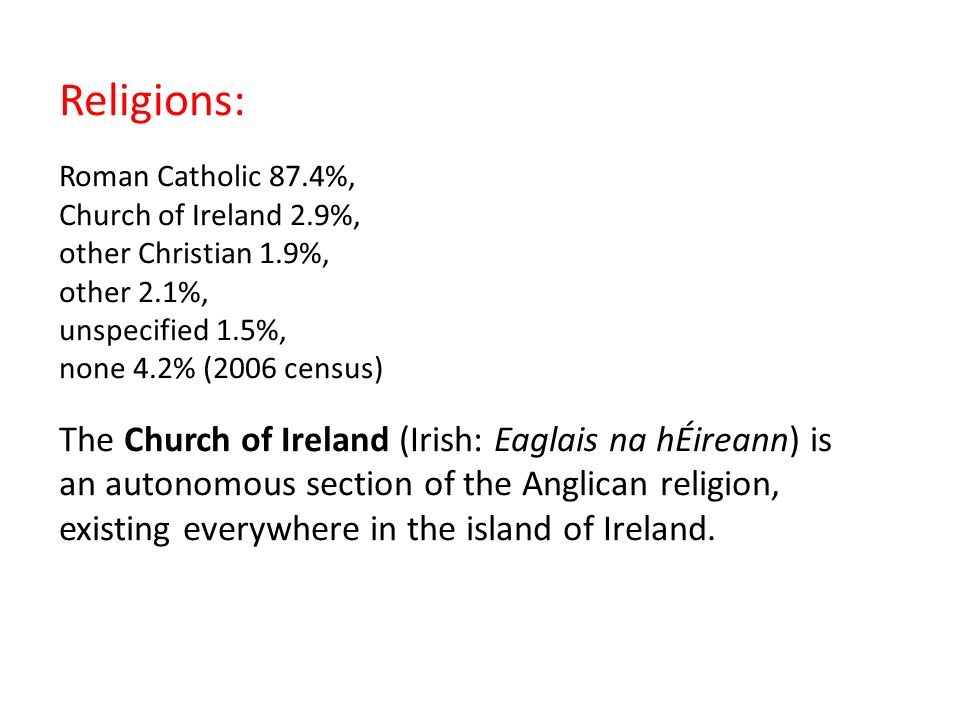 Religions: Roman Catholic 87.4%, Church of Ireland 2.9%, other Christian 1.9%, other 2.1%, unspecified 1.5%, none 4.2% (2006 census) The Church of Ireland (Irish: Eaglais na hÉireann) is an autonomous section of the Anglican religion, existing everywhere in the island of Ireland.