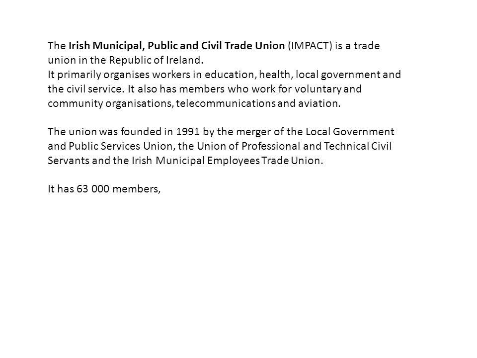 The Irish Municipal, Public and Civil Trade Union (IMPACT) is a trade union in the Republic of Ireland.