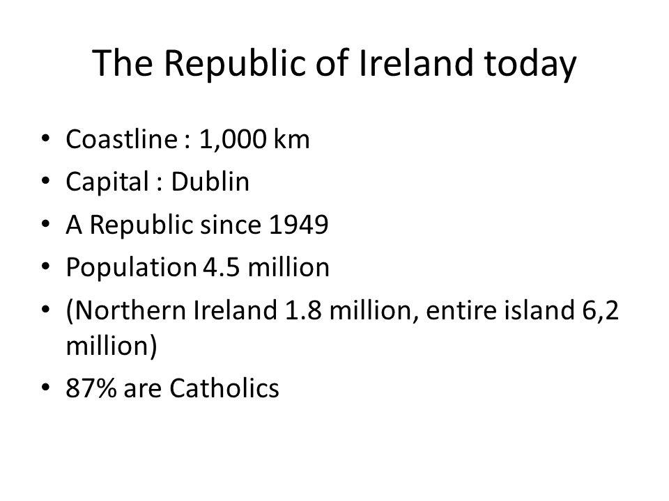 The Republic of Ireland today Coastline : 1,000 km Capital : Dublin A Republic since 1949 Population 4.5 million (Northern Ireland 1.8 million, entire island 6,2 million) 87% are Catholics
