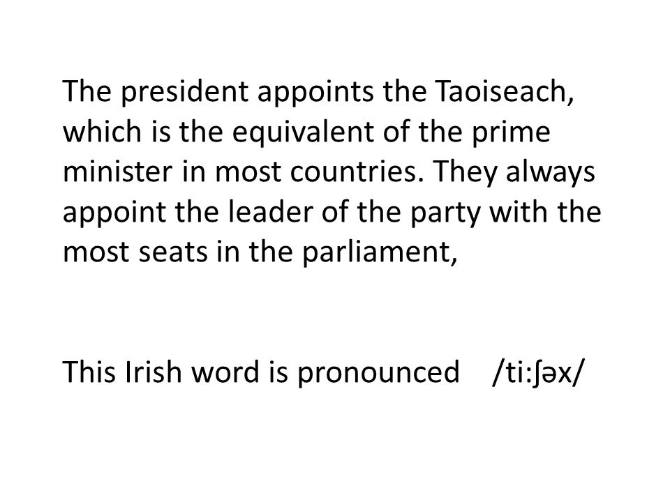 The president appoints the Taoiseach, which is the equivalent of the prime minister in most countries.