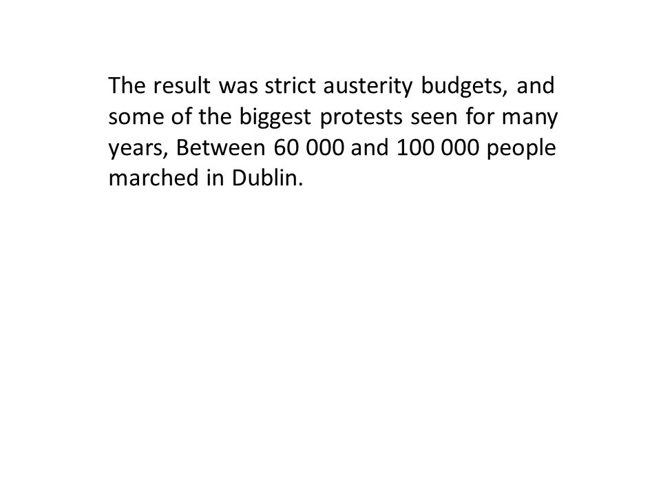 The result was strict austerity budgets, and some of the biggest protests seen for many years, Between 60 000 and 100 000 people marched in Dublin.