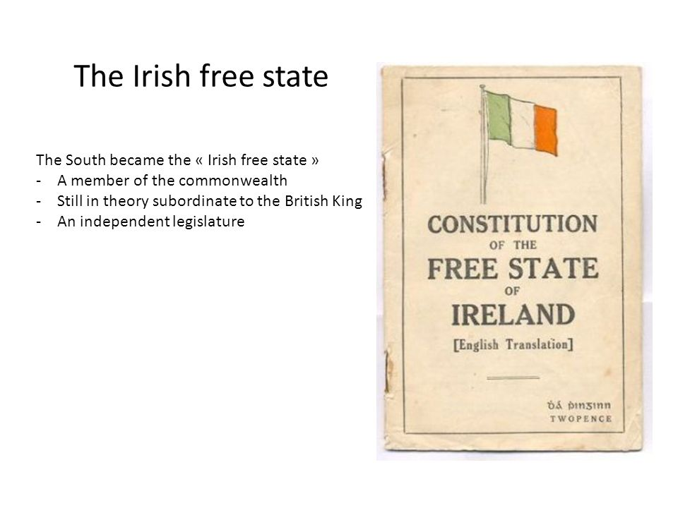 The Irish free state The South became the « Irish free state » -A member of the commonwealth -Still in theory subordinate to the British King -An independent legislature