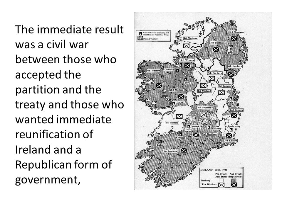 The immediate result was a civil war between those who accepted the partition and the treaty and those who wanted immediate reunification of Ireland and a Republican form of government,