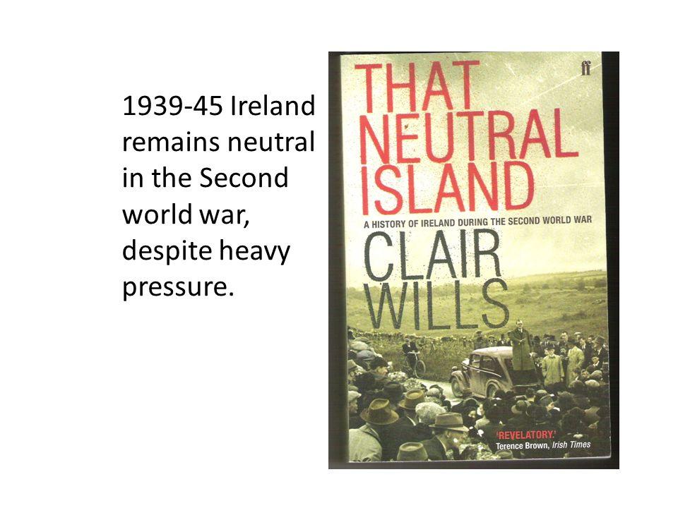 1939-45 Ireland remains neutral in the Second world war, despite heavy pressure.