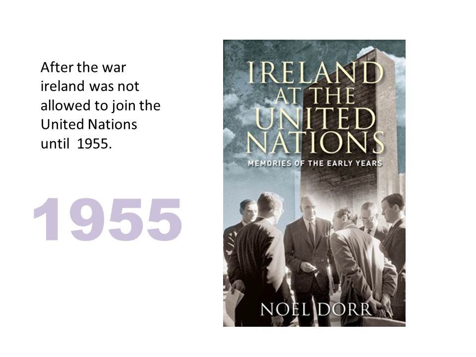 After the war ireland was not allowed to join the United Nations until 1955. 1955