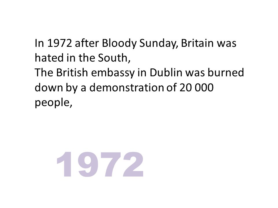 In 1972 after Bloody Sunday, Britain was hated in the South, The British embassy in Dublin was burned down by a demonstration of 20 000 people, 1972