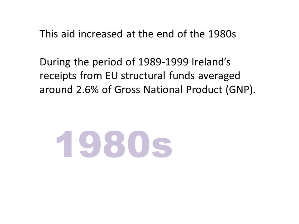 This aid increased at the end of the 1980s During the period of 1989-1999 Irelands receipts from EU structural funds averaged around 2.6% of Gross National Product (GNP).