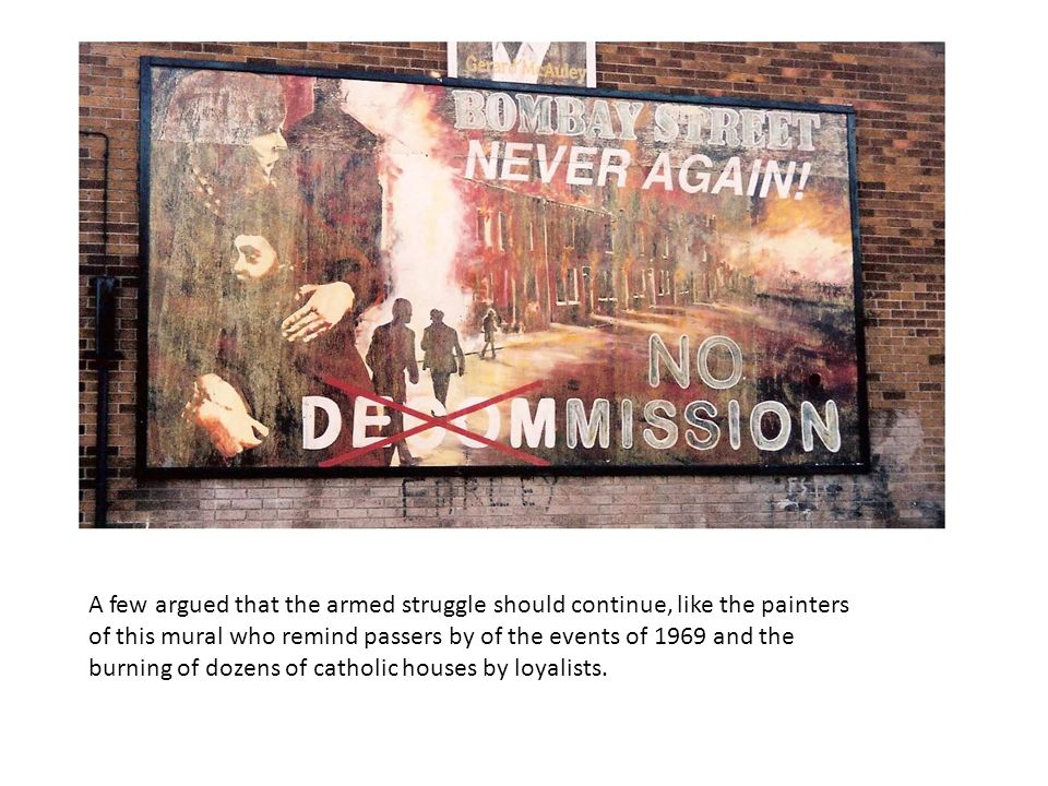 A few argued that the armed struggle should continue, like the painters of this mural who remind passers by of the events of 1969 and the burning of dozens of catholic houses by loyalists.