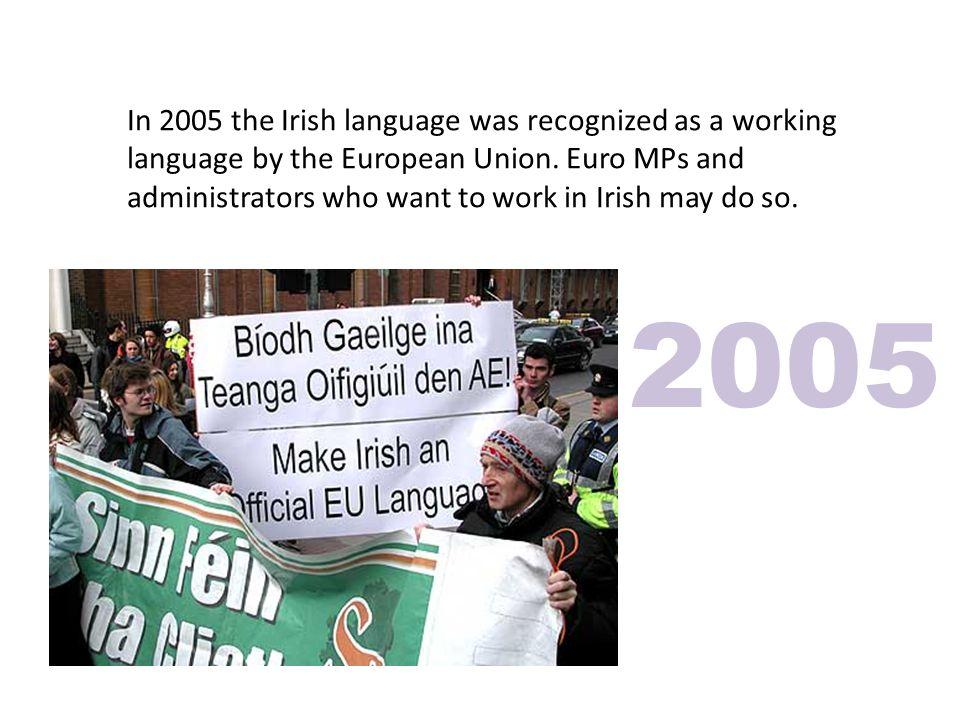 In 2005 the Irish language was recognized as a working language by the European Union.
