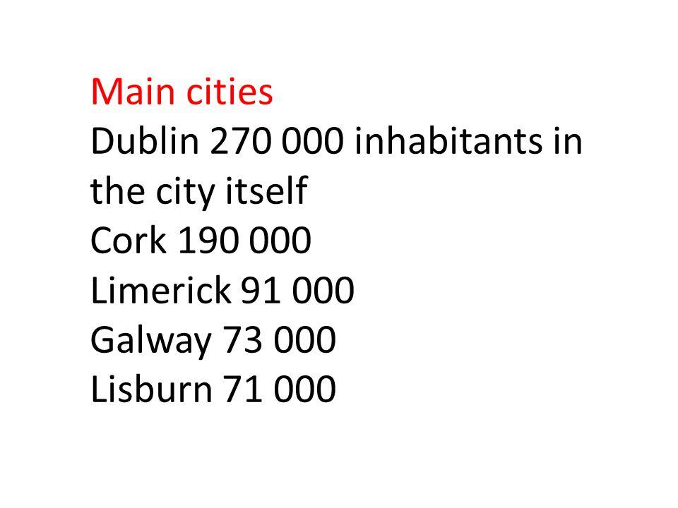 Main cities Dublin 270 000 inhabitants in the city itself Cork 190 000 Limerick 91 000 Galway 73 000 Lisburn 71 000