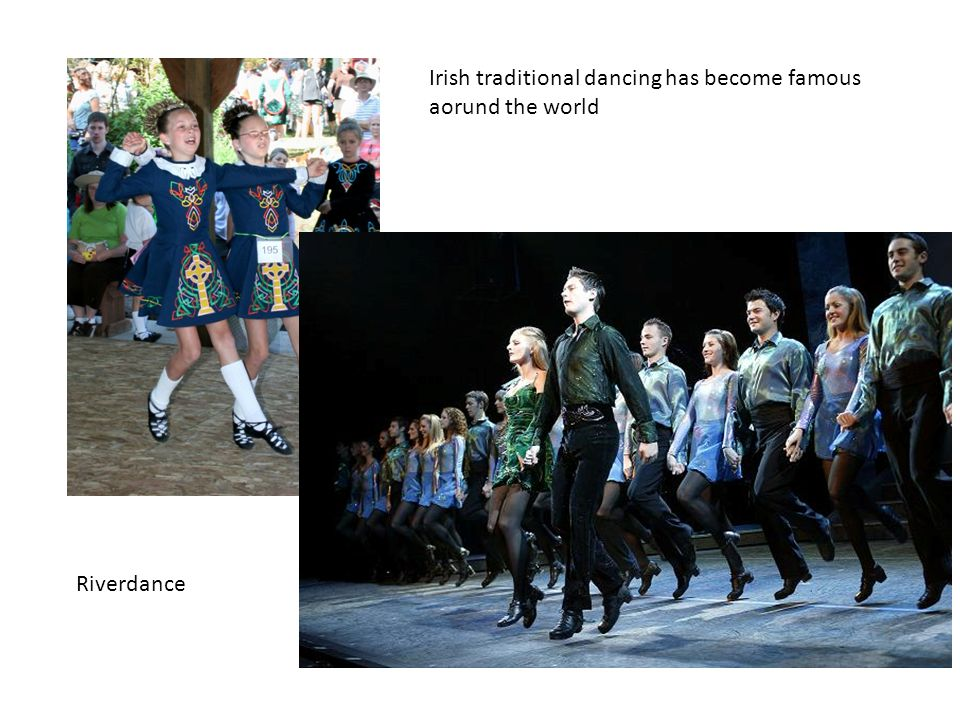 Irish traditional dancing has become famous aorund the world Riverdance