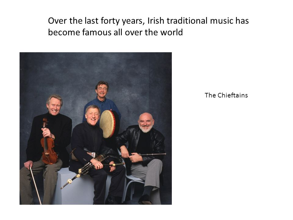 Over the last forty years, Irish traditional music has become famous all over the world The Chieftains