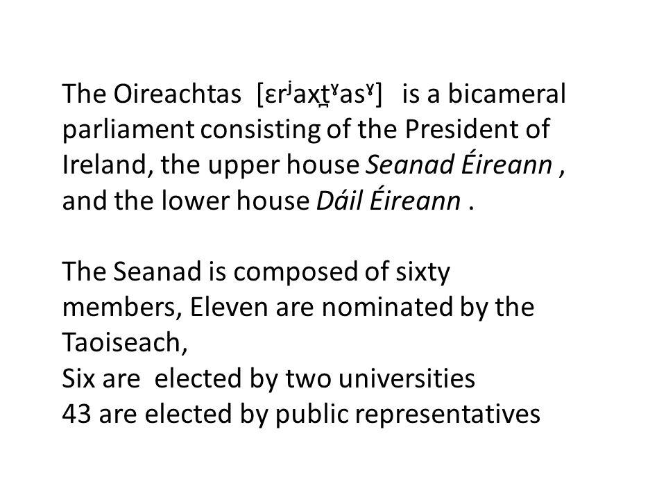 The Oireachtas [ɛrʲaxt̪ˠasˠ] is a bicameral parliament consisting of the President of Ireland, the upper house Seanad Éireann, and the lower house Dáil Éireann.