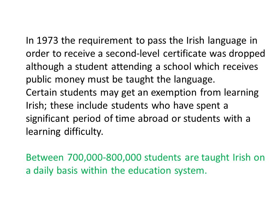 In 1973 the requirement to pass the Irish language in order to receive a second-level certificate was dropped although a student attending a school which receives public money must be taught the language.