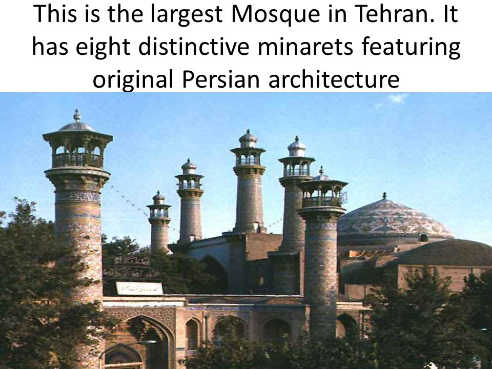 This is the largest Mosque in Tehran. It has eight distinctive minarets featuring original Persian architecture
