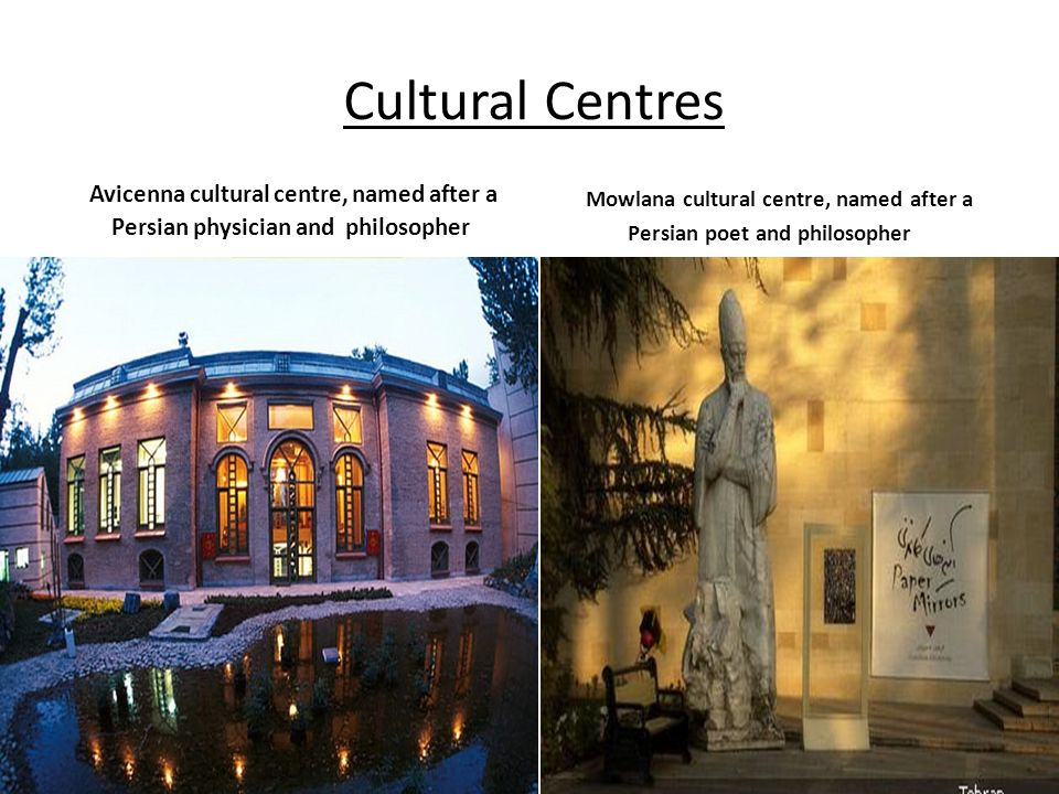Cultural Centres Avicenna cultural centre, named after a Persian physician and philosopher Mowlana cultural centre, named after a Persian poet and phi