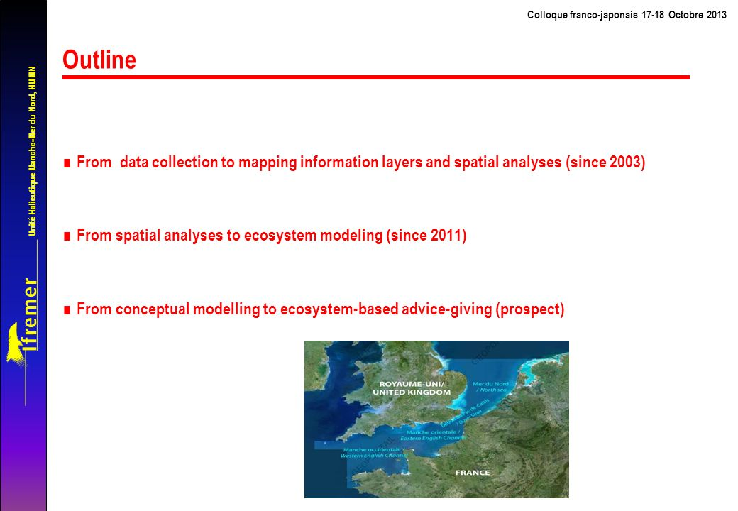 Unité Halieutique Manche-Mer du Nord, HMMN Colloque franco-japonais 17-18 Octobre 2013 Outline From data collection to mapping information layers and spatial analyses (since 2003) From spatial analyses to ecosystem modeling (since 2011) From conceptual modelling to ecosystem-based advice-giving (prospect)