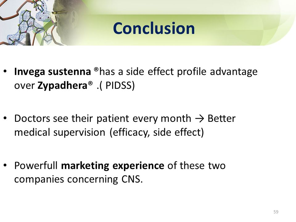 Conclusion Invega sustenna ®has a side effect profile advantage over Zypadhera®.( PIDSS) Doctors see their patient every month Better medical supervis