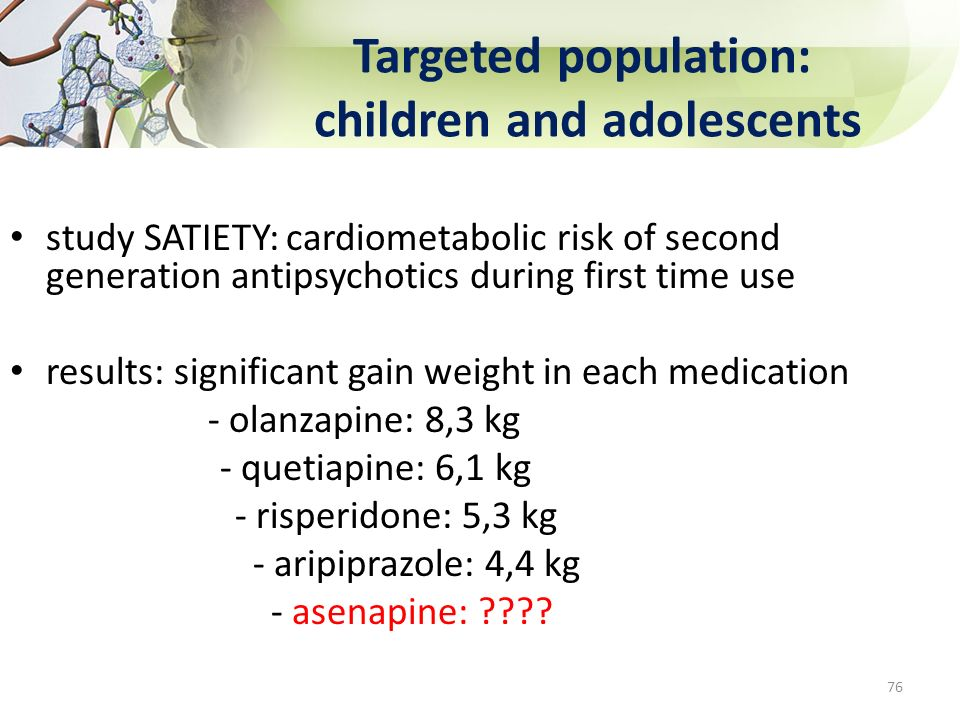 Targeted population: children and adolescents study SATIETY: cardiometabolic risk of second generation antipsychotics during first time use results: s