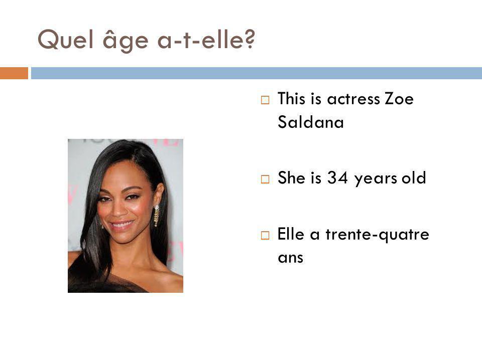 Quel âge a-t-elle? This is actress Zoe Saldana She is 34 years old Elle a trente-quatre ans