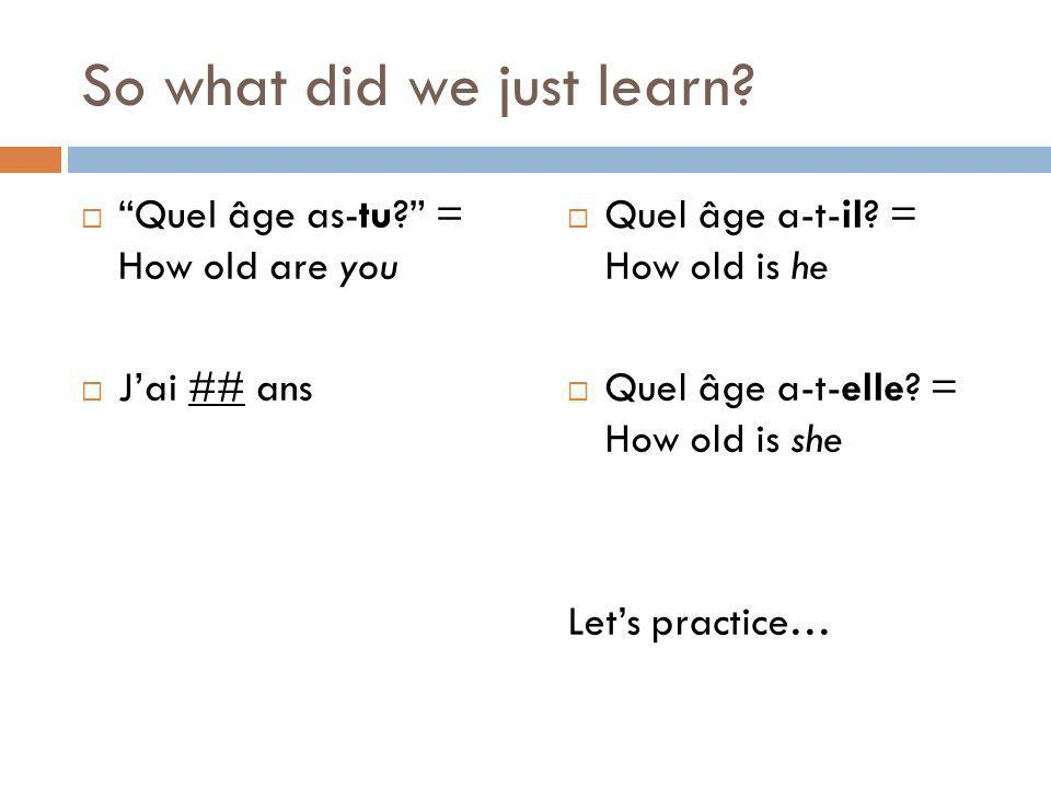 So what did we just learn? Quel âge as-tu? = How old are you Jai ## ans Quel âge a-t-il? = How old is he Quel âge a-t-elle? = How old is she Lets prac