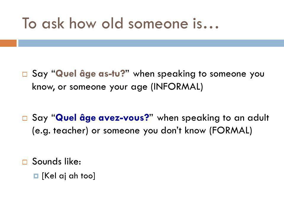 To ask how old someone is… Say Quel âge as-tu? when speaking to someone you know, or someone your age (INFORMAL) Say Quel âge avez-vous? when speaking