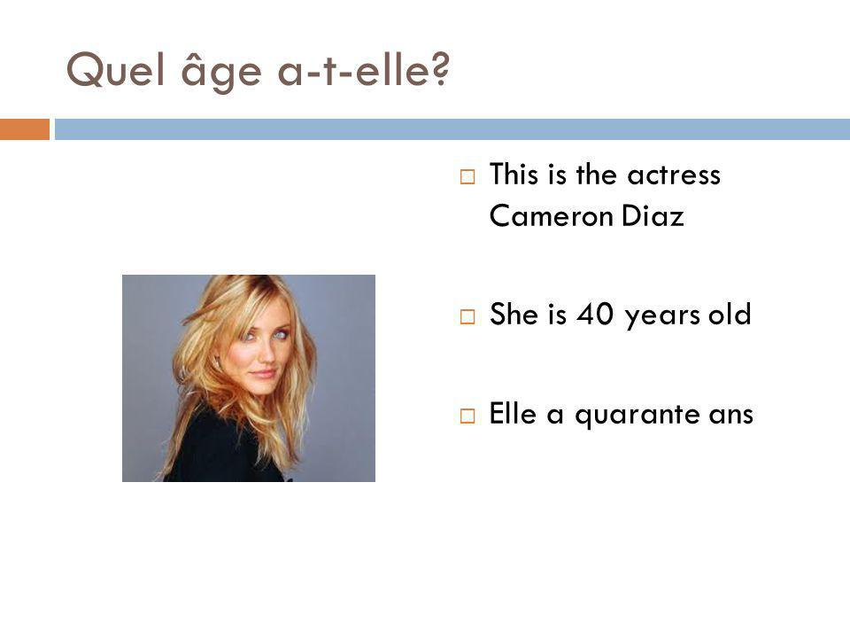 Quel âge a-t-elle? This is the actress Cameron Diaz She is 40 years old Elle a quarante ans