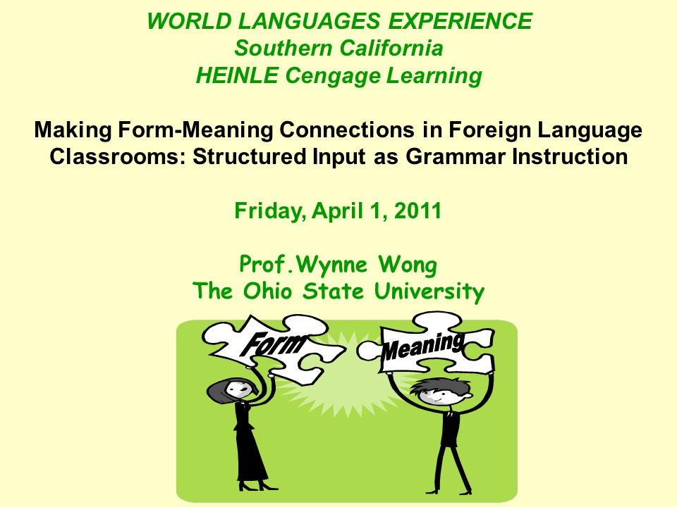 WORLD LANGUAGES EXPERIENCE Southern California HEINLE Cengage Learning Making Form-Meaning Connections in Foreign Language Classrooms: Structured Inpu