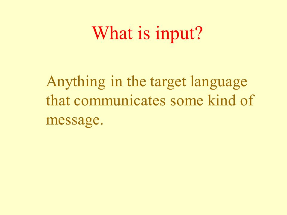 What is input? Anything in the target language that communicates some kind of message.