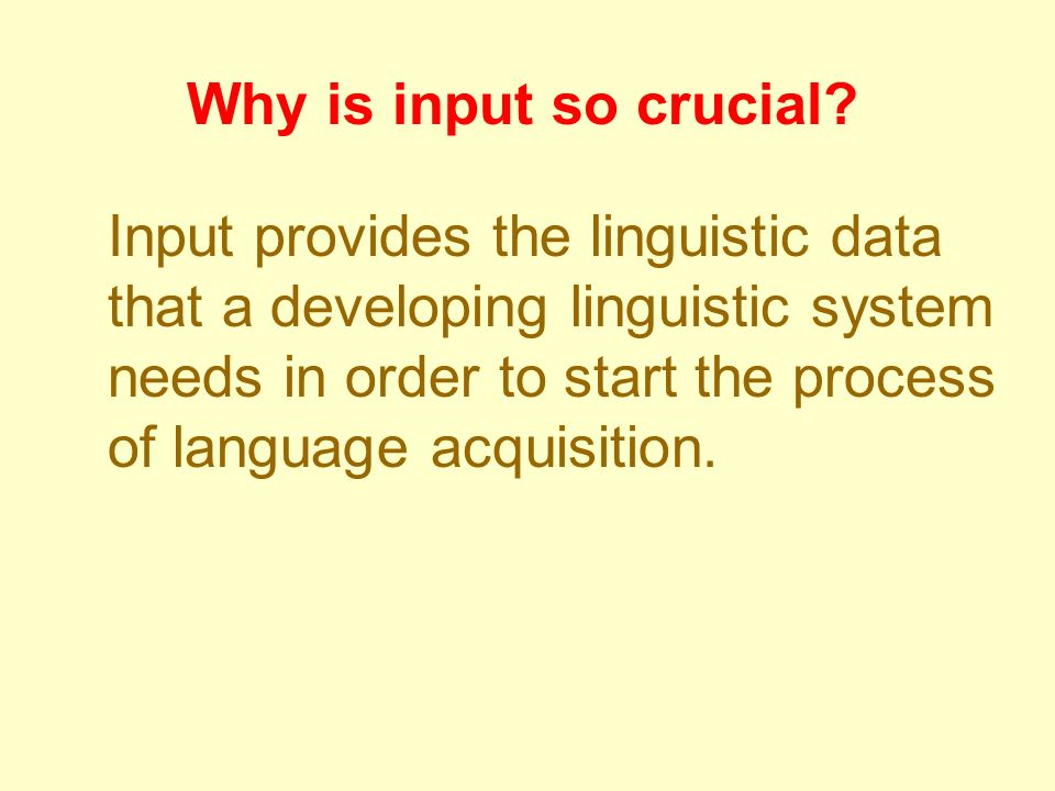 Why is input so crucial? Input provides the linguistic data that a developing linguistic system needs in order to start the process of language acquis