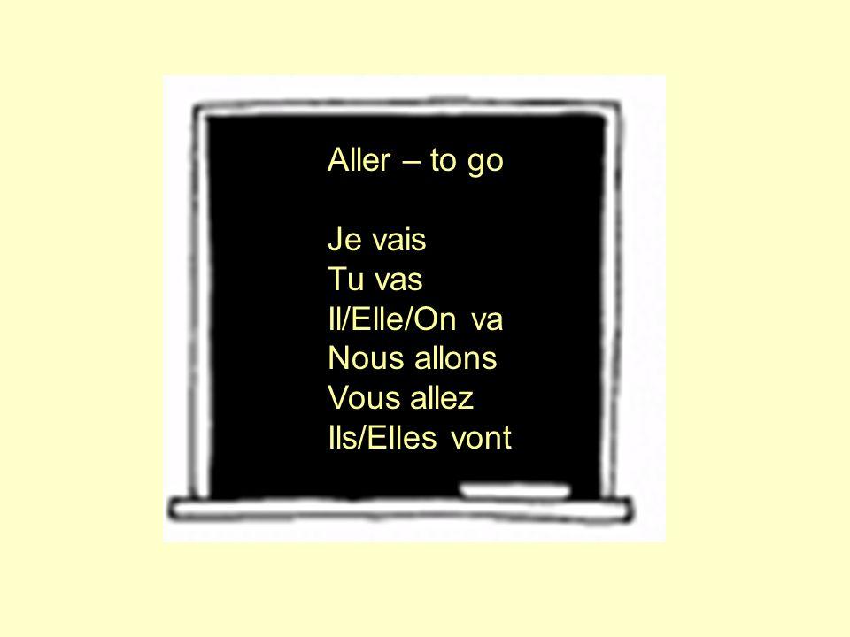 Aller – to go Je vais Tu vas Il/Elle/On va Nous allons Vous allez Ils/Elles vont
