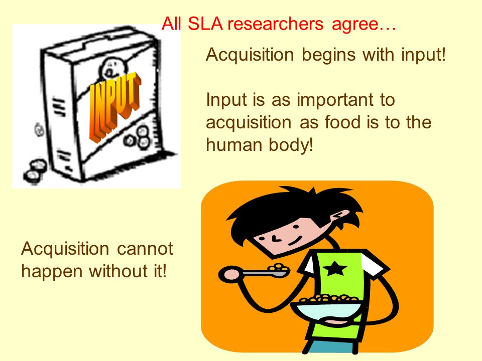 Acquisition begins with input! Input is as important to acquisition as food is to the human body! Acquisition cannot happen without it! All SLA resear