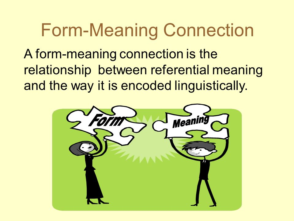 Form-Meaning Connection A form-meaning connection is the relationship between referential meaning and the way it is encoded linguistically.
