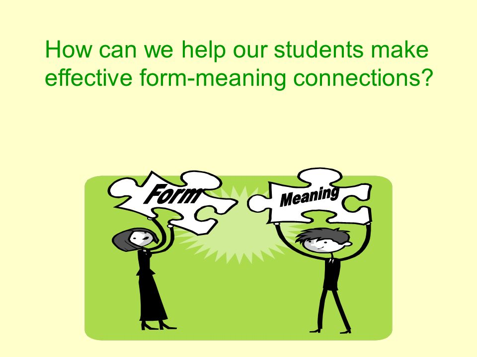 How can we help our students make effective form-meaning connections?