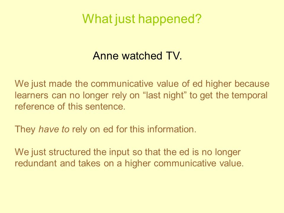 What just happened? Anne watched TV. We just made the communicative value of ed higher because learners can no longer rely on last night to get the t