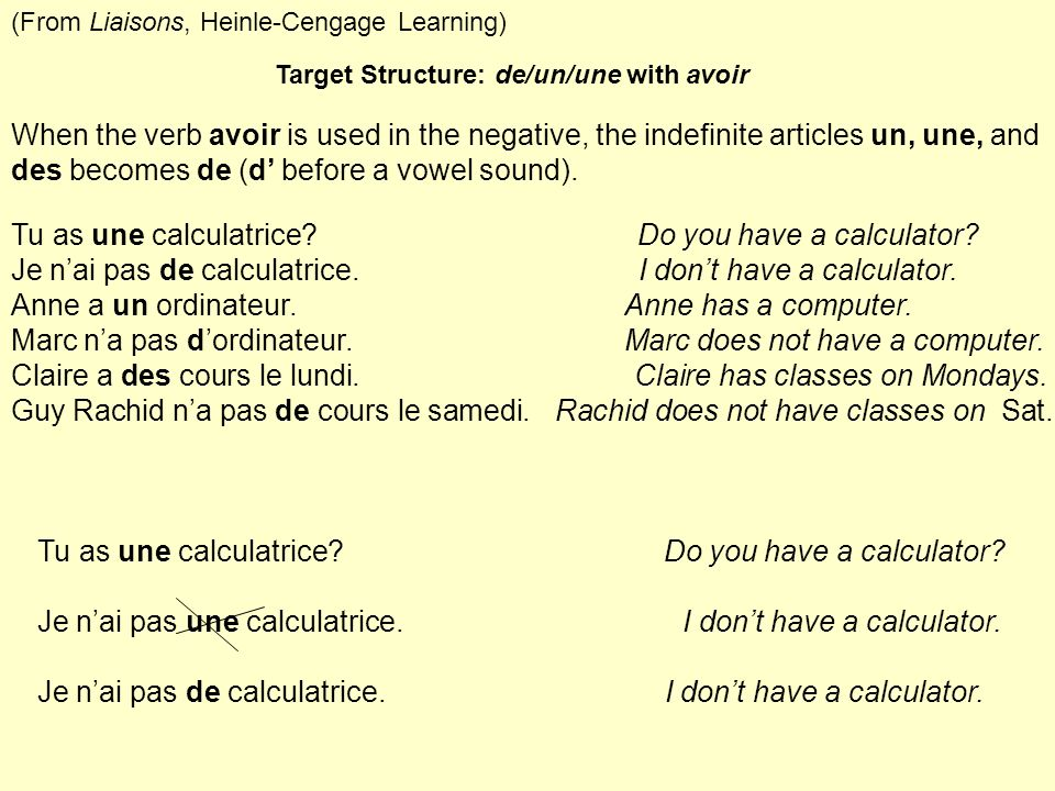 Target Structure: de/un/une with avoir When the verb avoir is used in the negative, the indefinite articles un, une, and des becomes de (d before a vo