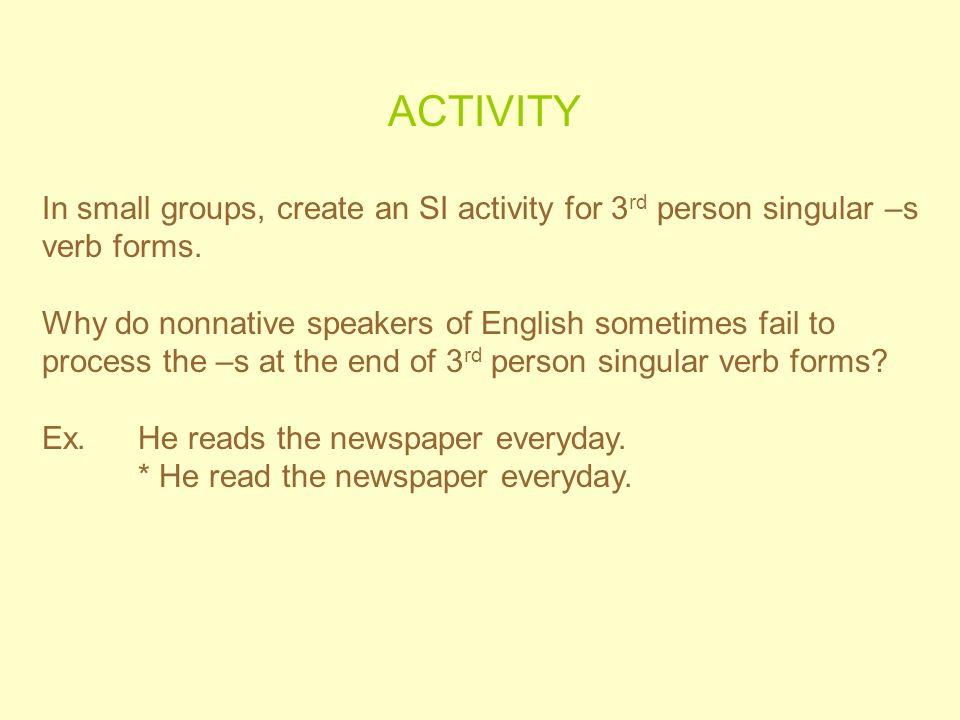ACTIVITY In small groups, create an SI activity for 3 rd person singular –s verb forms. Why do nonnative speakers of English sometimes fail to process