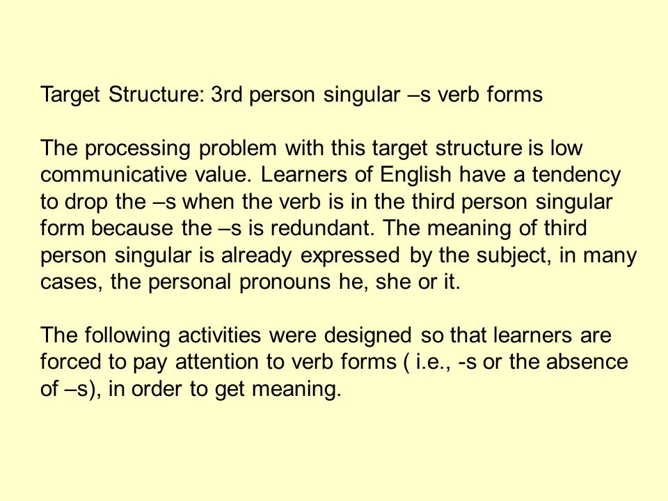 Target Structure: 3rd person singular –s verb forms The processing problem with this target structure is low communicative value. Learners of English