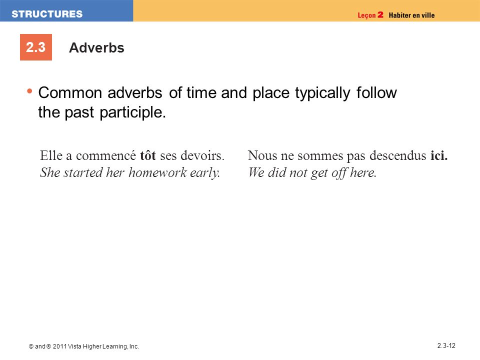 2.3 © and ® 2011 Vista Higher Learning, Inc. 2.3-12 Adverbs Common adverbs of time and place typically follow the past participle. Elle a commencé tôt