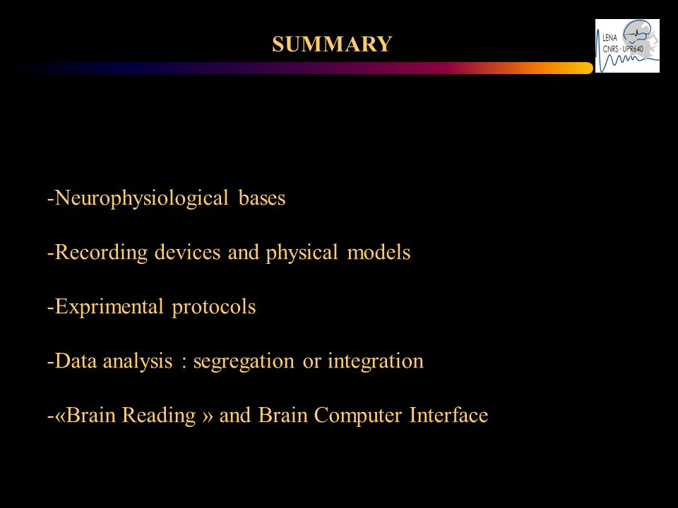 SUMMARY -Neurophysiological bases -Recording devices and physical models -Exprimental protocols -Data analysis : segregation or integration -«Brain Re