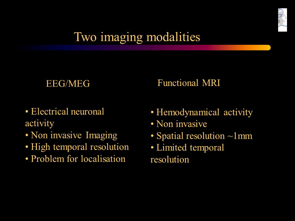 Two imaging modalities Electrical neuronal activity Non invasive Imaging High temporal resolution Problem for localisation EEG/MEG Hemodynamical activ