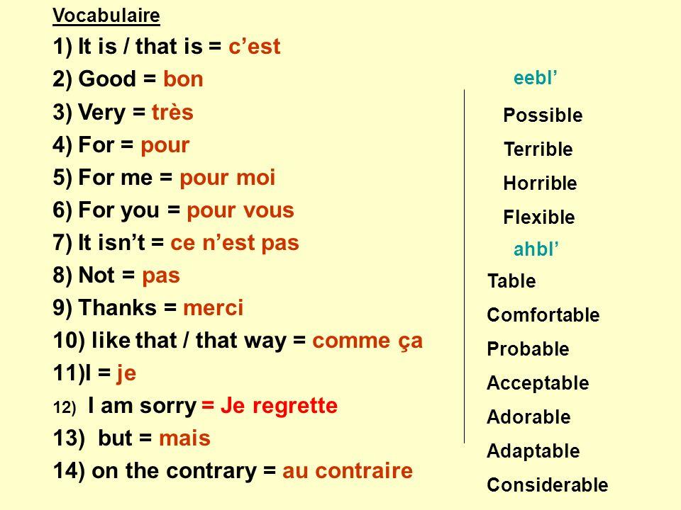 Vocabulaire 1)It is / that is = cest 2)Good = bon 3)Very = très 4)For = pour 5)For me = pour moi 6)For you = pour vous 7)It isnt = ce nest pas 8)Not = pas 9)Thanks = merci 10) like that / that way = comme ça 11)I = je 12) I am sorry = Je regrette 13) but = mais 14) on the contrary = au contraire Possible Terrible Horrible Flexible eebl ahbl Table Comfortable Probable Acceptable Adorable Adaptable Considerable