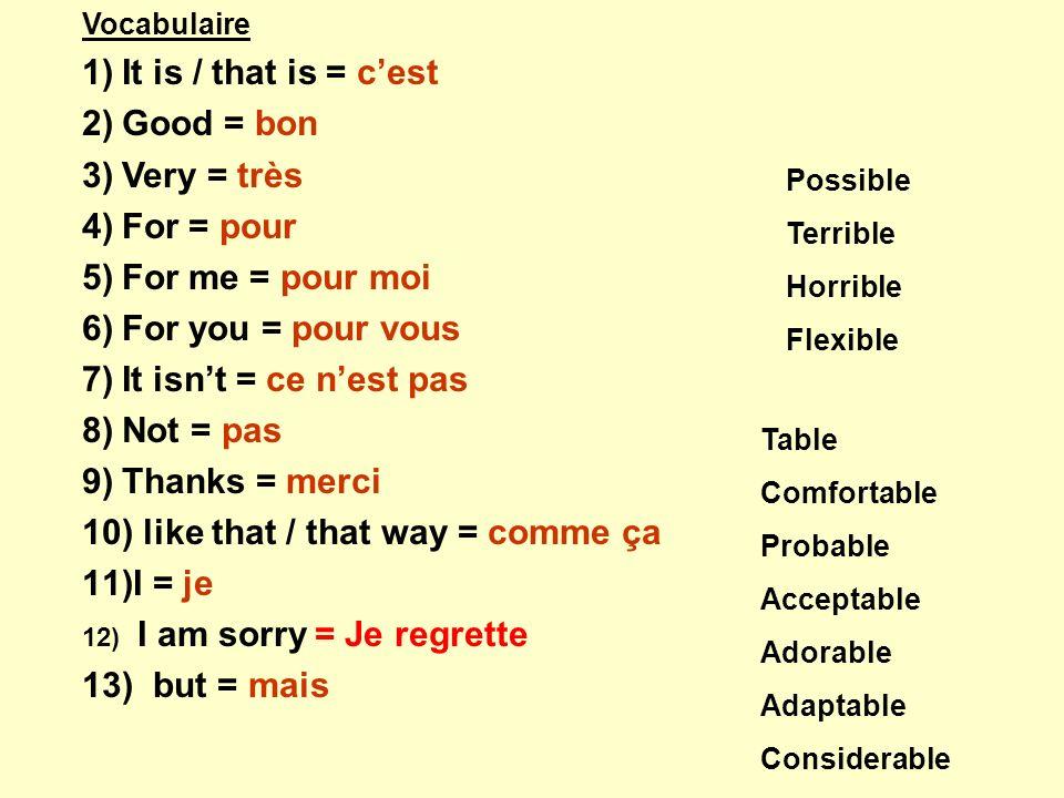 Vocabulaire 1)It is / that is = cest 2)Good = bon 3)Very = très 4)For = pour 5)For me = pour moi 6)For you = pour vous 7)It isnt = ce nest pas 8)Not = pas 9)Thanks = merci 10) like that / that way = comme ça 11)I = je 12) I am sorry = Je regrette 13) but = mais Possible Terrible Horrible Flexible Table Comfortable Probable Acceptable Adorable Adaptable Considerable