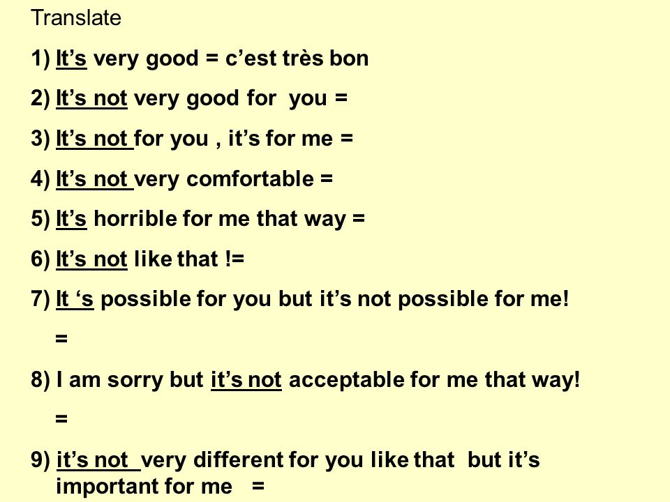 Translate 1)Its very good = cest très bon 2)Its not very good for you = 3)Its not for you, its for me = 4)Its not very comfortable = 5)Its horrible for me that way = 6)Its not like that != 7)It s possible for you but its not possible for me.