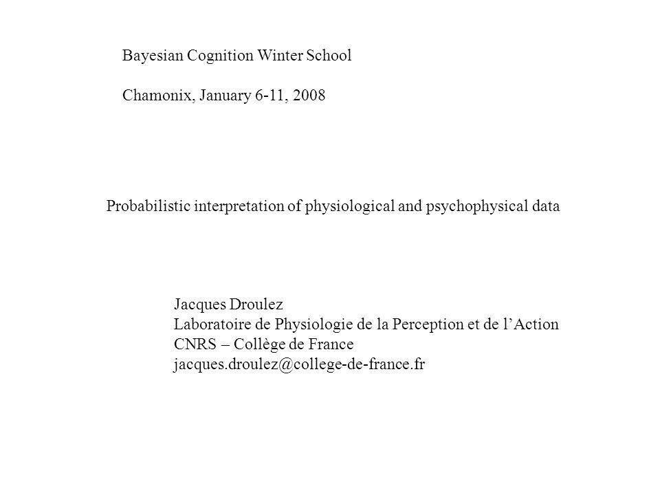 Bayesian Cognition Winter School Chamonix, January 6-11, 2008 Probabilistic interpretation of physiological and psychophysical data Jacques Droulez La
