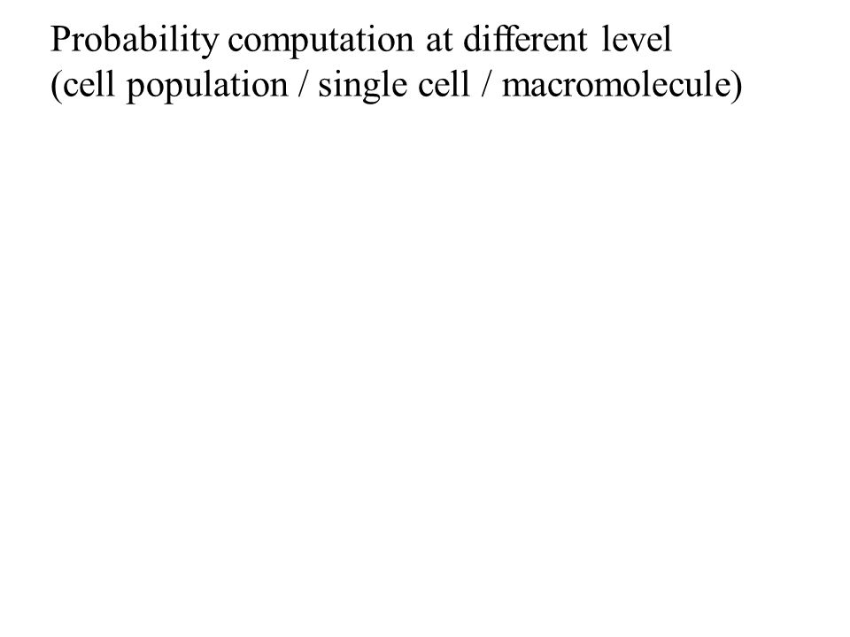 Probability computation at different level (cell population / single cell / macromolecule)