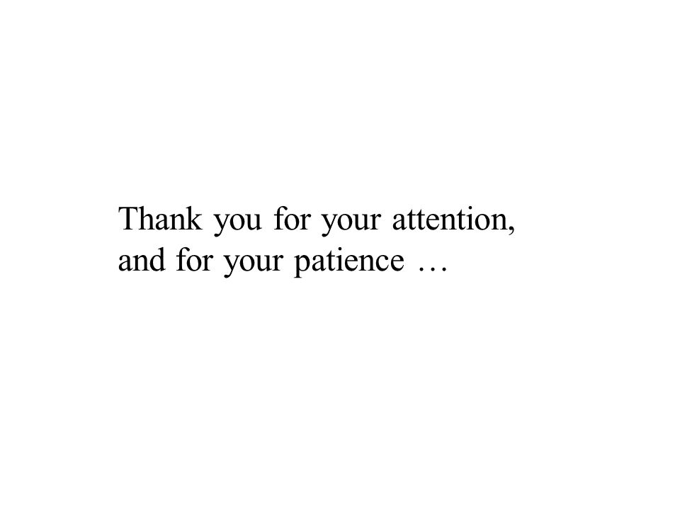 Thank you for your attention, and for your patience …