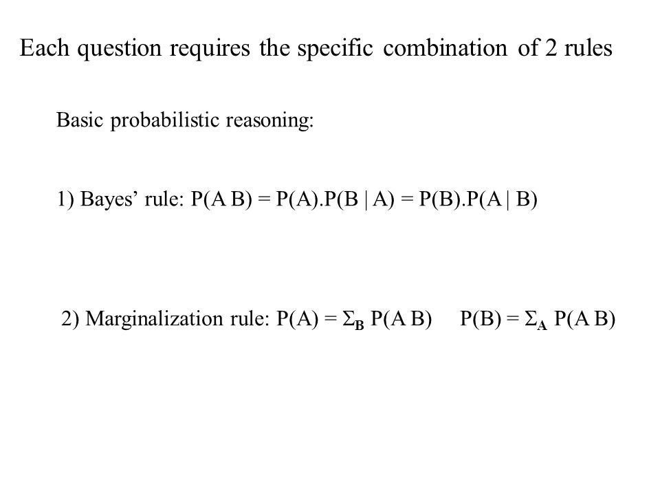 Each question requires the specific combination of 2 rules Basic probabilistic reasoning: 1) Bayes rule: P(A B) = P(A).P(B | A) = P(B).P(A | B) 2) Marginalization rule: P(A) = B P(A B) P(B) = A P(A B)