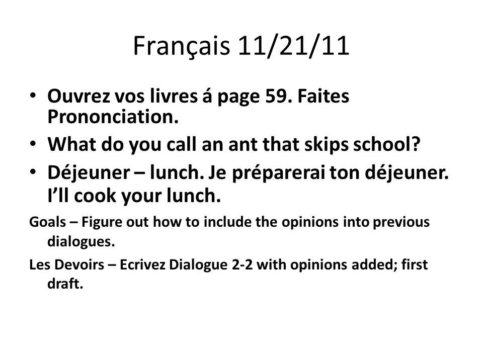 Français 11/21/11 Ouvrez vos livres á page 59. Faites Prononciation. What do you call an ant that skips school? Déjeuner – lunch. Je préparerai ton dé