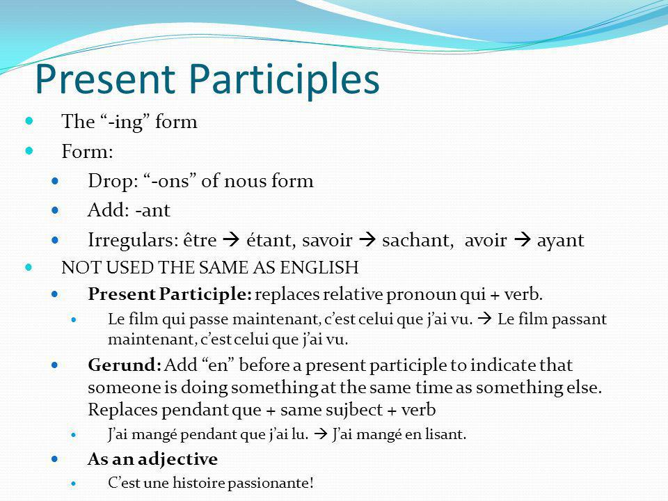 Present Participles The -ing form Form: Drop: -ons of nous form Add: -ant Irregulars: être étant, savoir sachant, avoir ayant NOT USED THE SAME AS ENG